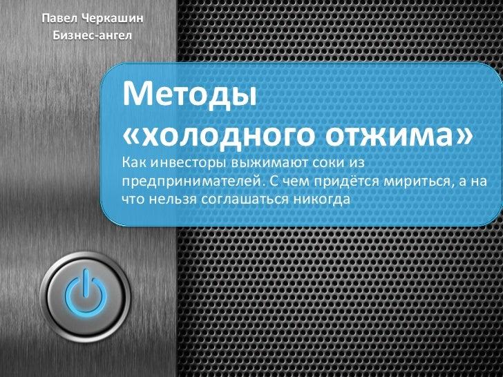 Павел Черкашин  Бизнес-‐ангел                Методы                 «холодного отжима»                Как ...