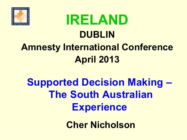 Supported Decision Making –The South AustralianExperienceCher NicholsonIRELANDDUBLINAmnesty International ConferenceApril ...