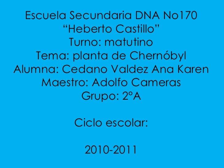 "Escuela Secundaria DNA No170<br />""Heberto Castillo""<br />Turno: matutino<br />Tema: planta de Chernóbyl<br />Alumna: Ceda..."