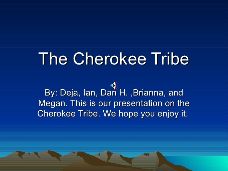 The Cherokee Tribe By: Deja, Ian, Dan H. ,Brianna, and Megan. This is our presentation on the Cherokee Tribe. We hope you ...