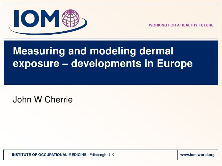 Measuring and modeling dermal exposure – developments in Europe<br />John W Cherrie<br />