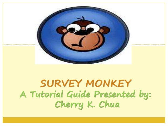 SURVEY MONKEY A Tutorial Guide Presented by: Cherry K. Chua