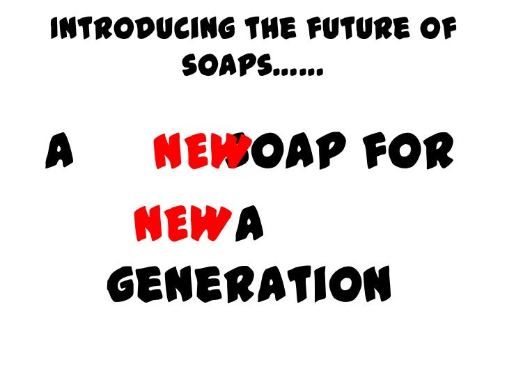 Introducing the future of       soaps……A       soap for      NEW     NEWa    generation