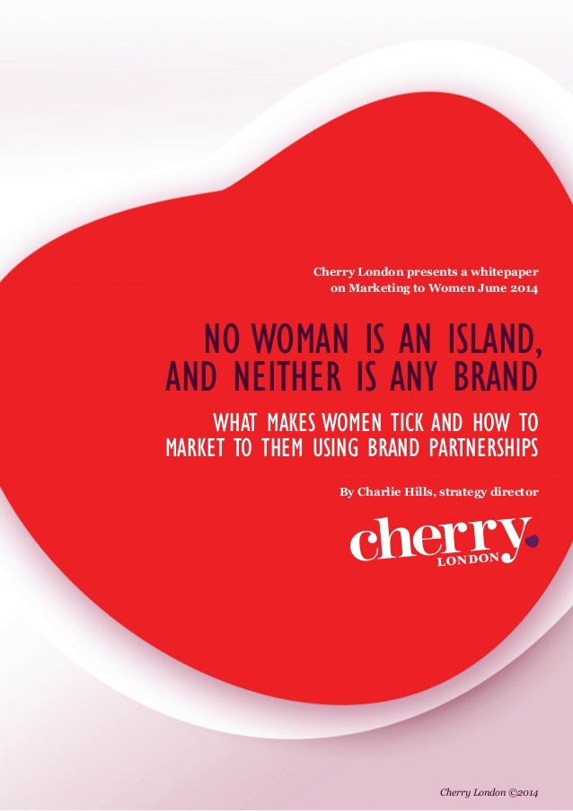 NO WOMAN IS AN ISLAND, AND NEITHER IS ANY BRAND WHAT MAKES WOMEN TICK AND HOW TO MARKET TO THEM USING BRAND PARTNERSHIPS C...