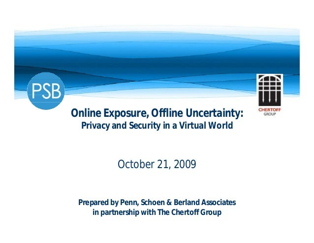 Online Exposure, Offline Uncertainty:Privacy and Security in a Virtual WorldOctober 21, 2009Prepared by Penn, Schoen & Ber...