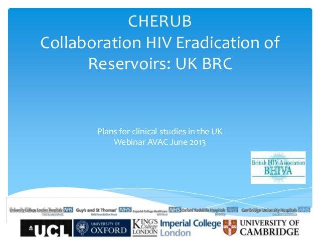 CHERUBCollaboration HIV Eradication ofReservoirs: UK BRCPlans for clinical studies in the UKWebinar AVAC June 2013