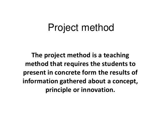 Project method The project method is a teaching method that requires the students to present in concrete form the results ...