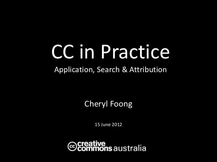 Creative Commons in Practice: Application, Search and Attribution - Cheryl Foong