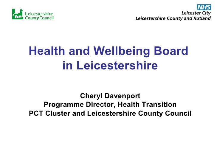 Health and Wellbeing Board  in Leicestershire Cheryl Davenport Programme Director, Health Transition PCT Cluster and Leice...