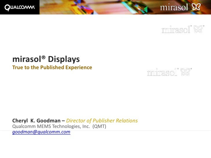 mirasol® Displays True to the Published Experience     Cheryl K. Goodman – Director of Publisher Relations Qualcomm MEMS T...
