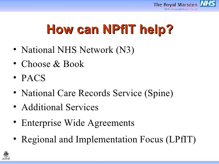 How can NPfIT help? <ul><li>National NHS Network (N3) </li></ul><ul><li>Choose & Book </li></ul><ul><li>PACS </li></ul><ul...