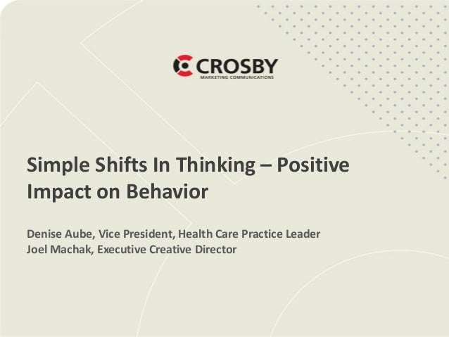Simple Shifts In Thinking – Positive Impact on Behavior Denise Aube, Vice President, Health Care Practice Leader Joel Mach...
