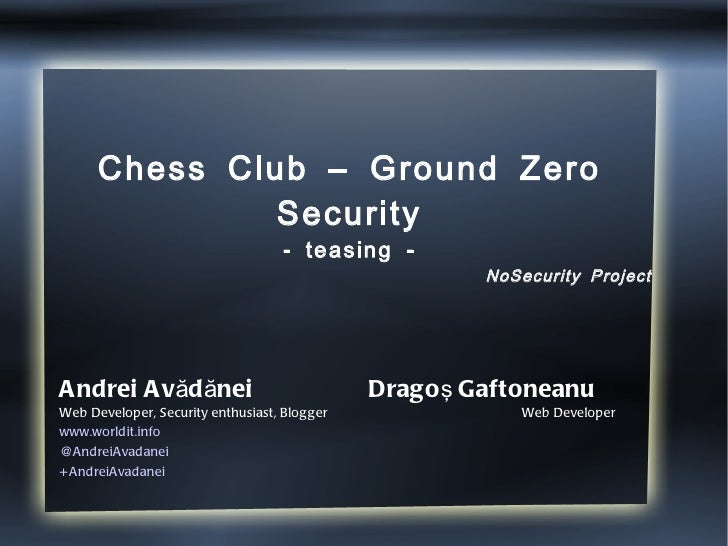 Chess Club – Ground Zero Security - teasing - Andrei Avădănei  Dragoş Gaftoneanu Web Developer, Security enthusiast, Blogg...
