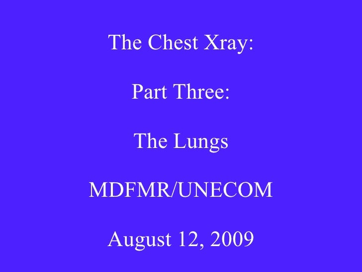 The Chest Xray: Part Three: The Lungs MDFMR/UNECOM August 12, 2009