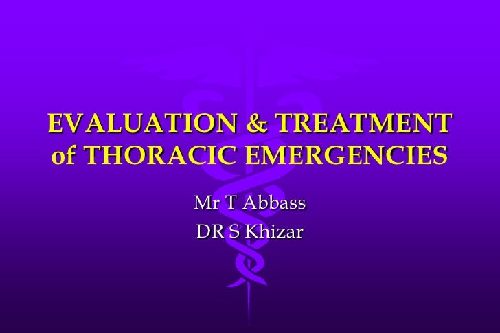 EVALUATION & TREATMENT of THORACIC EMERGENCIES         Mr T Abbass         DR S Khizar