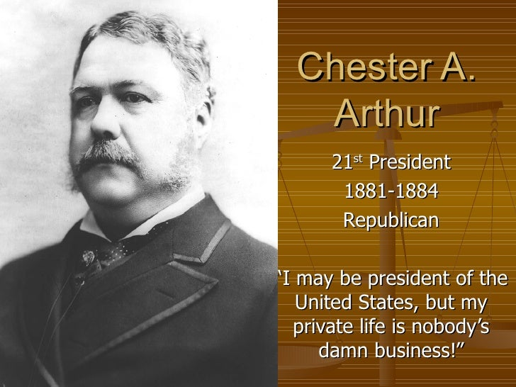 """Chester A. Arthur 21 st  President 1881-1884 Republican """" I may be president of the United States, but my private life is ..."""