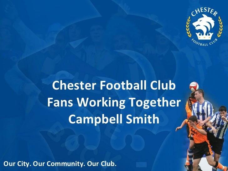 Chester Football Club Fans Working Together Campbell Smith Our City. Our Community. Our Club.