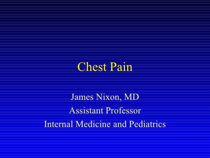 Chest Pain James Nixon, MD Assistant Professor Internal Medicine and Pediatrics