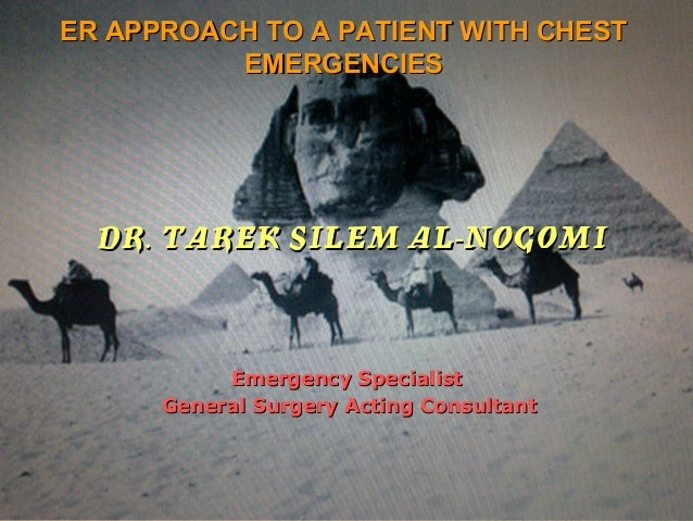 ER APPROACH TO A PATIENT WITH CHEST          EMERGENCIES  DR. TAREK SILEM AL-NOGOMI           Emergency Specialist      Ge...