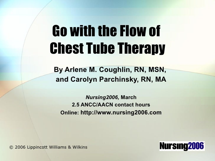 Go with the Flow of  Chest Tube Therapy By Arlene M. Coughlin, RN, MSN,  and Carolyn Parchinsky, RN, MA Nursing2006,  Marc...