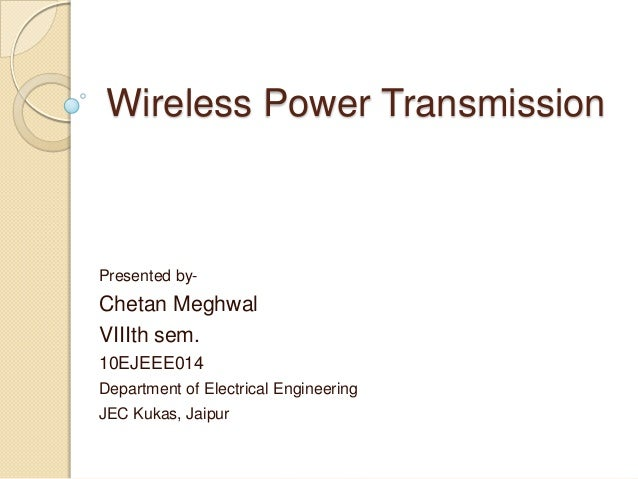 Wireless Power Transmission Presented by- Chetan Meghwal VIIIth sem. 10EJEEE014 Department of Electrical Engineering JEC K...