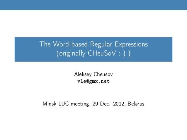 The Word-based Regular Expressions (originally CHeuSoV :-) ) Aleksey Cheusov vle@gmx.net Minsk LUG meeting, 29 Dec. 2012, ...