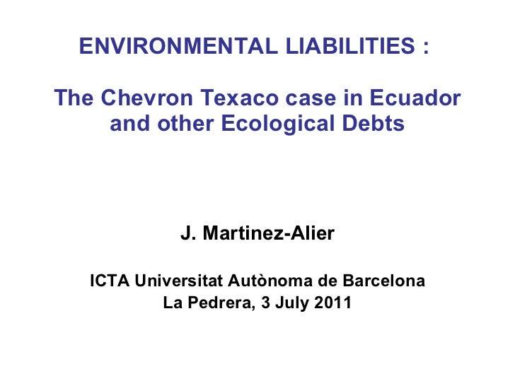 ENVIRONMENTAL LIABILITIES :  The Chevron Texaco case in Ecuador and other Ecological Debts J. Martinez-Alier ICTA Universi...