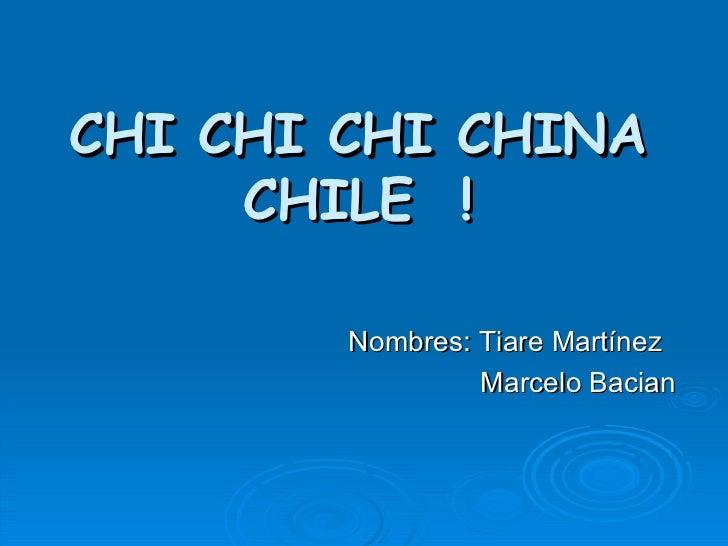CHI CHI CHI CHINA CHILE  ! Nombres: Tiare Martínez Marcelo Bacian