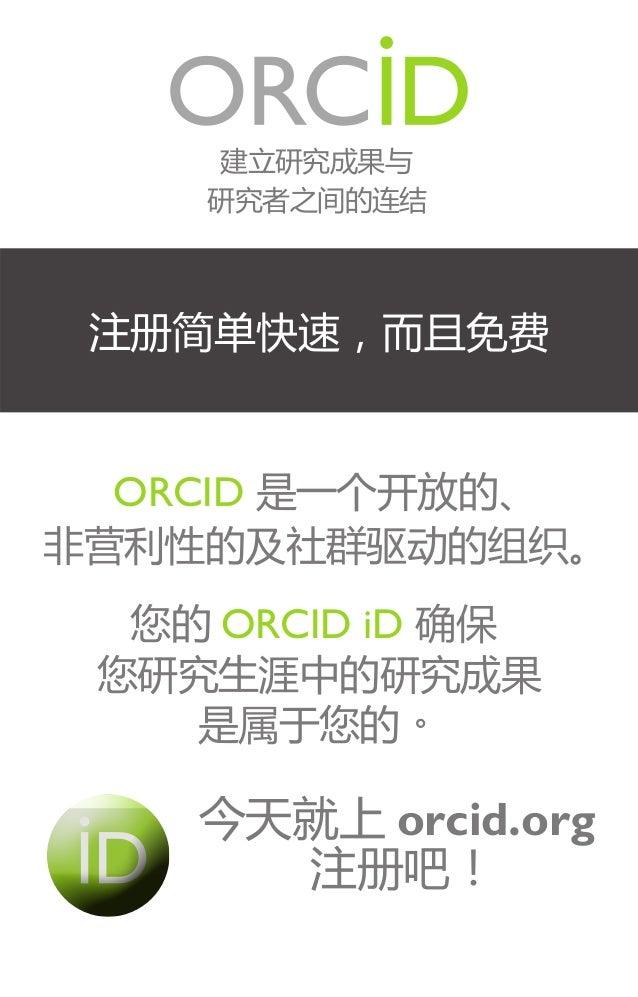 建立研究成果与 研究者之间的连结  注册简单快速,而且免费  ORCID 是一个开放的、 非营利性的及社群驱动的组织。 您的 ORCID iD 确保 您研究生涯中的研究成果 是属于您的。  今天就上 orcid.org 注册吧!