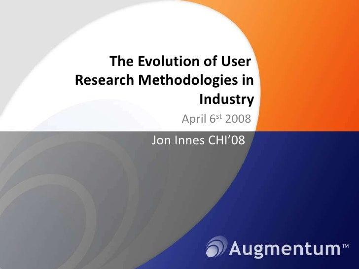 The Evolution of User. Research Methodologies in Industry<br />April 6st 2008<br />Jon Innes CHI'08<br />