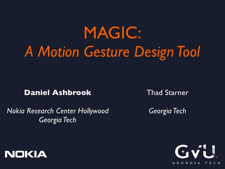 MAGIC:      A Motion Gesture Design Tool       Daniel Ashbrook              Thad Starner  Nokia Research Center Hollywood ...