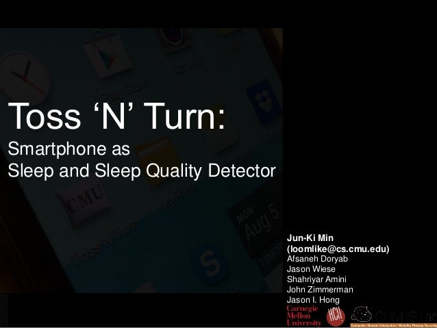 Toss 'N' Turn: Smartphone as Sleep and Sleep Quality Detector Jun-Ki Min (loomlike@cs.cmu.edu) Afsaneh Doryab Jason Wiese ...