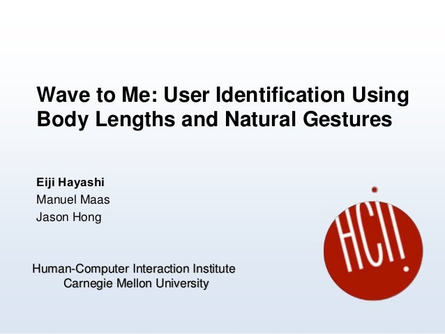 Wave to Me: User Identification Using Body Lengths and Natural Gestures Eiji Hayashi Manuel Maas Jason Hong Human-Computer...