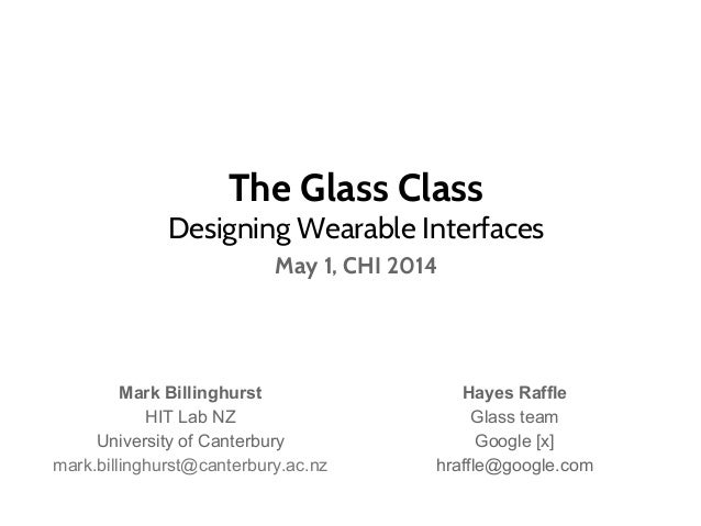 The Glass Class Designing Wearable Interfaces May 1, CHI 2014 Mark Billinghurst HIT Lab NZ University of Canterbury mark.b...