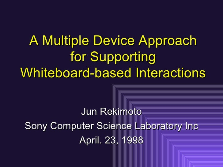 A Multiple Device Approach for Supporting Whiteboard-based Interactions Jun Rekimoto Sony Computer Science Laboratory Inc ...