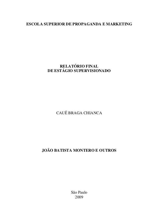 ESCOLA SUPERIOR DE PROPAGANDA E MARKETING RELATÓRIO FINAL DE ESTÁGIO SUPERVISIONADO CAUÊ BRAGA CHIANCA JOÃO BATISTA MONTER...