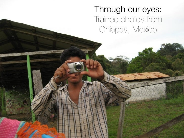 Through our eyes:Trainee photos from  Chiapas, Mexico                1
