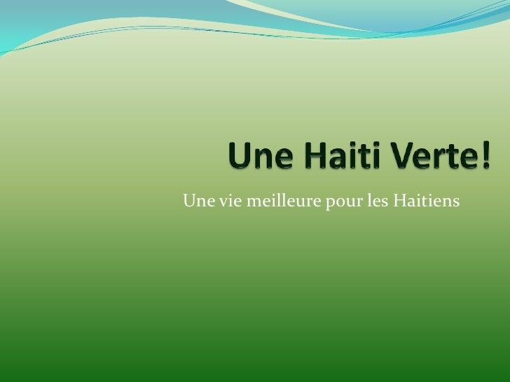 Une Haiti Verte!  <br />Une vie meilleure pour les Haitiens<br />