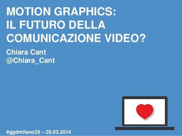 MOTION GRAPHICS: IL FUTURO DELLA COMUNICAZIONE VIDEO? Chiara Cant @Chiara_Cant #ggdmilano29 – 28.03.2014