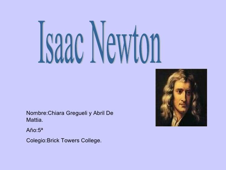 Isaac Newton Nombre:Chiara Gregueli y Abril De Mattia. Año:5ª Colegio:Brick Towers College.