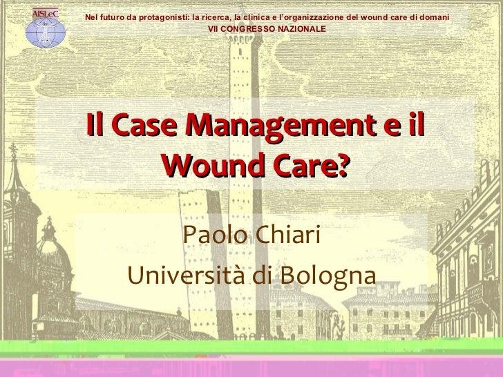 Il Case Management e il Wound Care? Paolo Chiari Università di Bologna Nel futuro da protagonisti: la ricerca, la clinica ...