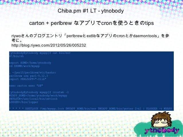 Chiba.pm #1 LT - ytnobody      carton + perlbrew なアプリでcronを使うときのtipsriywoさんのブログエントリ「perlbrewとextlibなアプリのcronとかdaemontools」...
