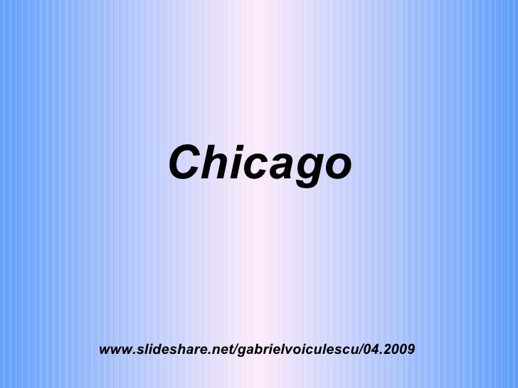 Chicago www.slideshare.net/gabrielvoiculescu/04.2009