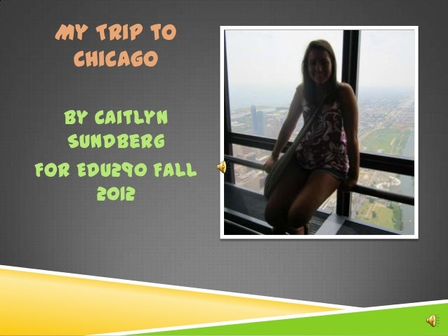 My Trip to  Chicago   By Caitlyn   SundbergFor EDU290 Fall      2012