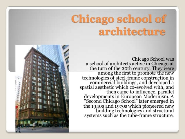 Chicago school of architecture Chicago School was a school of architects active in Chicago at the turn of the 20th century...