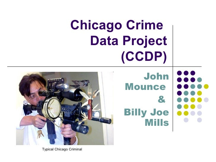 Chicago Crime  Data Project (CCDP) John Mounce  &  Billy Joe Mills Typical Chicago Criminal