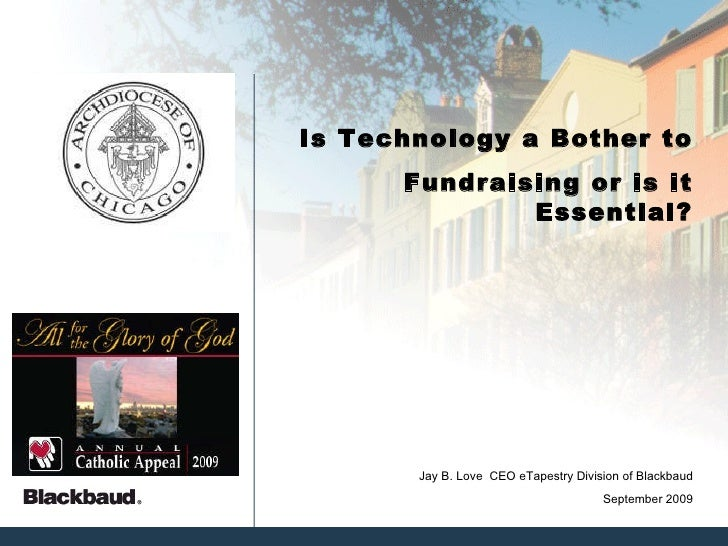 Is Technology a Bother to Fundraising or is it Essential? September 2009 Jay B. Love  CEO eTapestry Division of Blackbaud