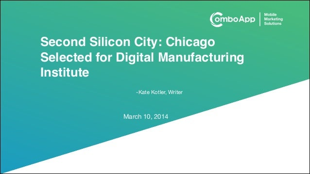 Second Silicon City: Chicago Selected for Digital Manufacturing Institute March 10, 2014 -Kate Kotler, Writer