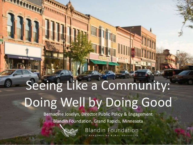 Seeing Like a Community: Doing Well by Doing Good Bernadine Joselyn, Director Public Policy & Engagement Blandin Foundatio...