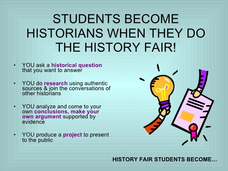 STUDENTS BECOME HISTORIANS WHEN THEY DO THE HISTORY FAIR! <ul><li>YOU ask a  historical question  that you want to answer ...